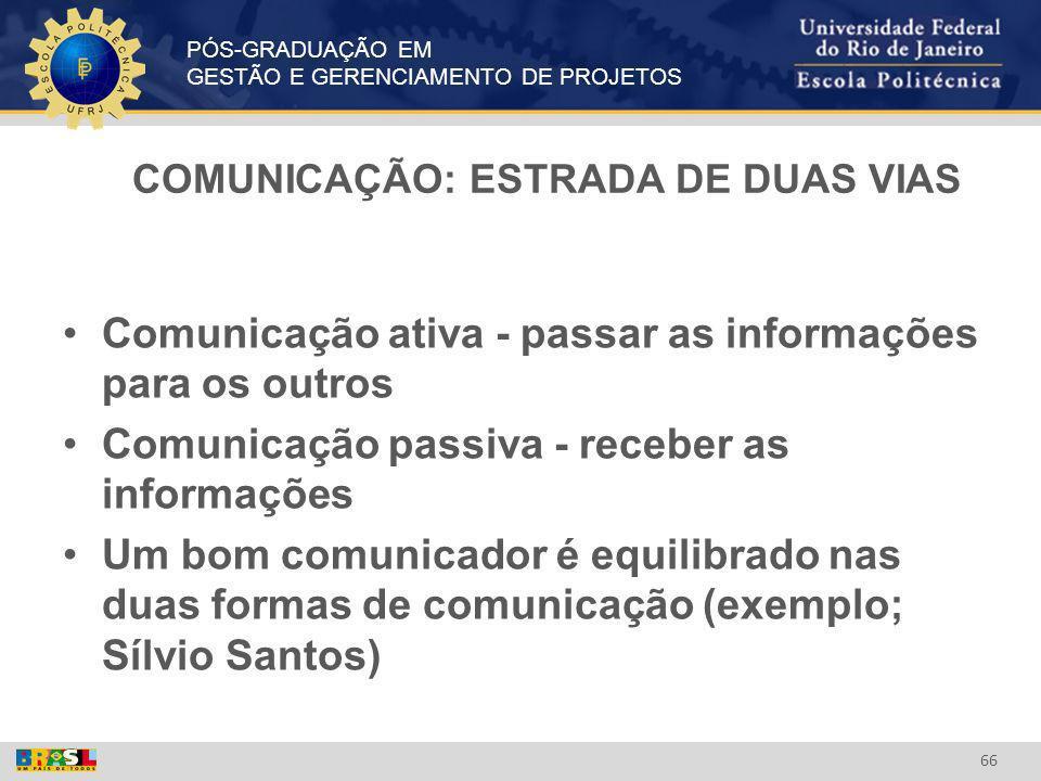 PÓS-GRADUAÇÃO EM GESTÃO E GERENCIAMENTO DE PROJETOS 66 COMUNICAÇÃO: ESTRADA DE DUAS VIAS Comunicação ativa - passar as informações para os outros Comu