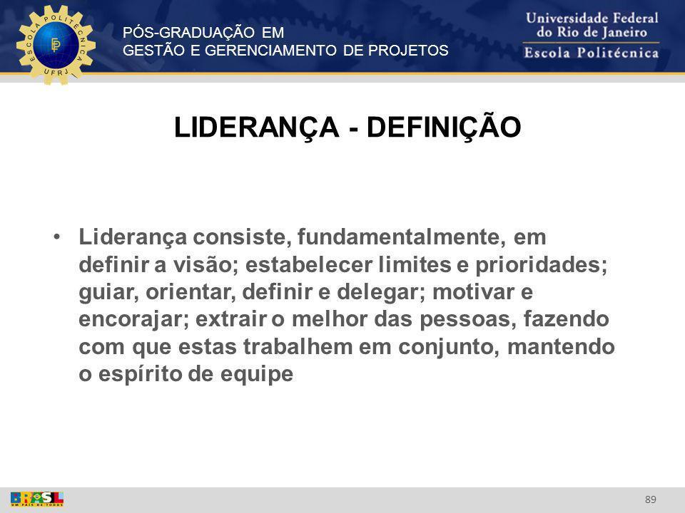 PÓS-GRADUAÇÃO EM GESTÃO E GERENCIAMENTO DE PROJETOS 89 LIDERANÇA - DEFINIÇÃO Liderança consiste, fundamentalmente, em definir a visão; estabelecer lim