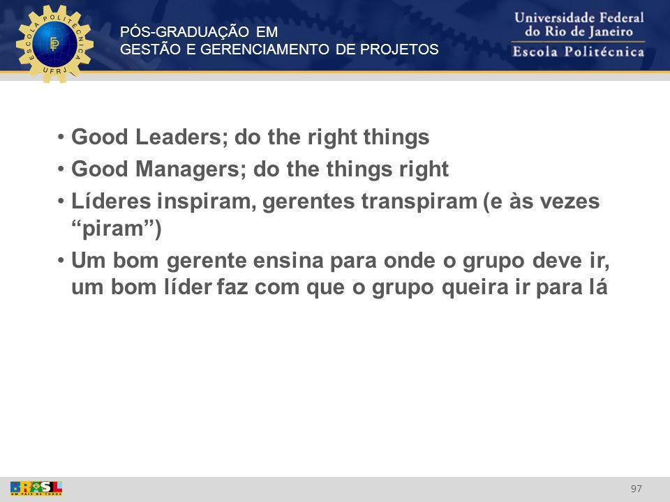 PÓS-GRADUAÇÃO EM GESTÃO E GERENCIAMENTO DE PROJETOS 97 Good Leaders; do the right things Good Managers; do the things right Líderes inspiram, gerentes