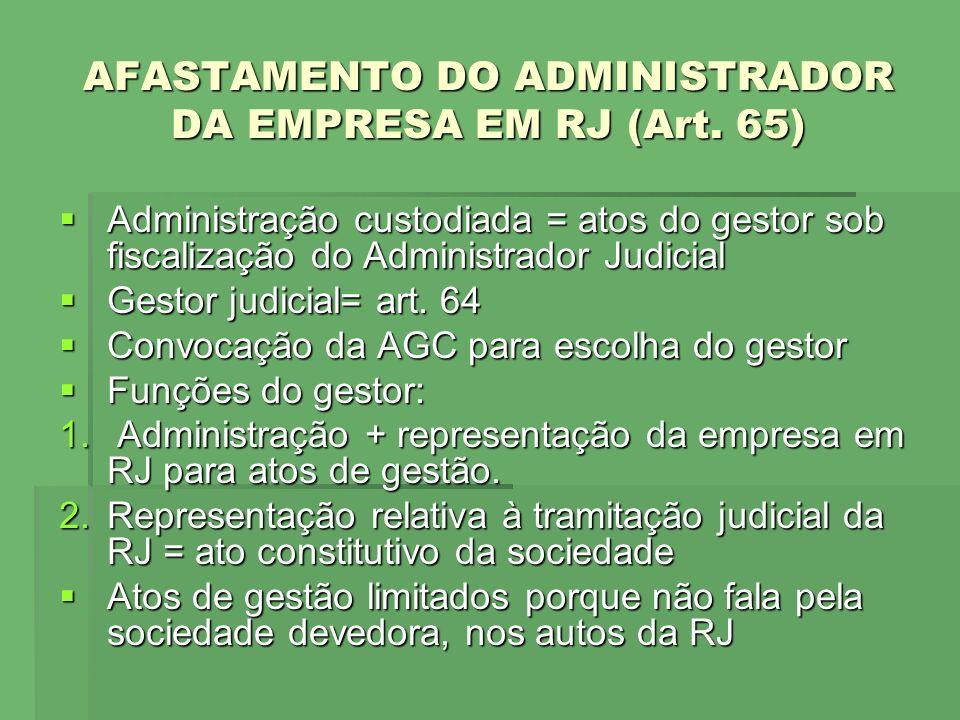 AFASTAMENTO DO ADMINISTRADOR DA EMPRESA EM RJ (Art. 65) Administração custodiada = atos do gestor sob fiscalização do Administrador Judicial Administr