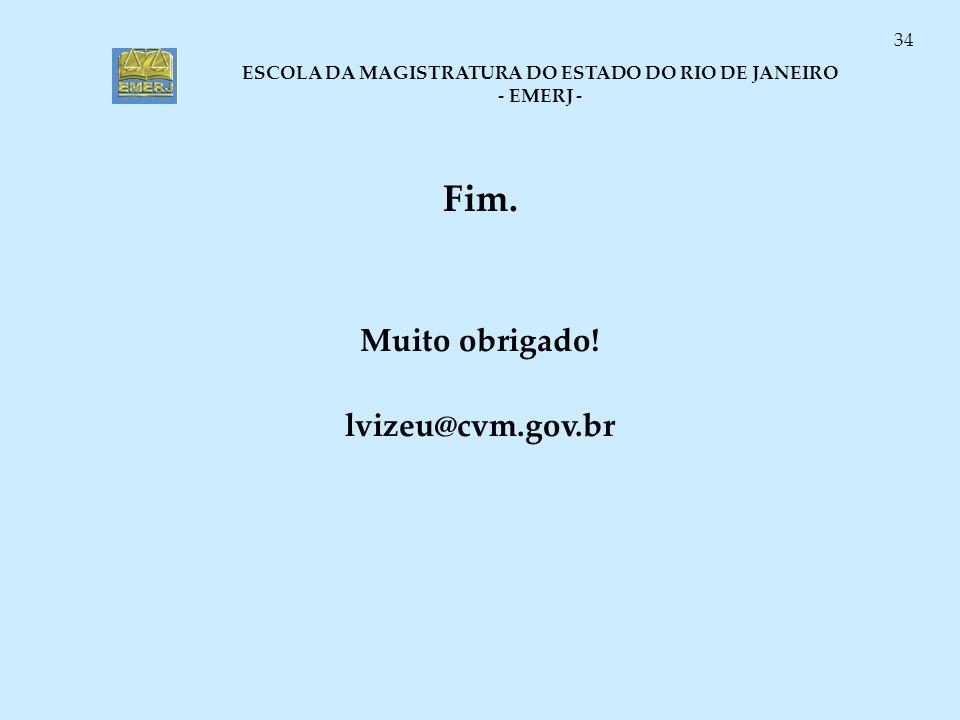 ESCOLA DA MAGISTRATURA DO ESTADO DO RIO DE JANEIRO - EMERJ - 34 Fim. Muito obrigado! lvizeu@cvm.gov.br