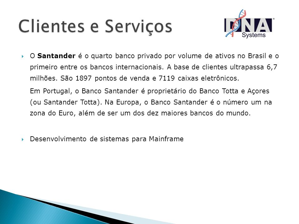 O Santander é o quarto banco privado por volume de ativos no Brasil e o primeiro entre os bancos internacionais. A base de clientes ultrapassa 6,7 mil