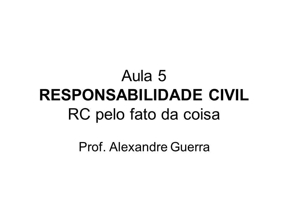Aula 5 RESPONSABILIDADE CIVIL RC pelo fato da coisa Prof. Alexandre Guerra