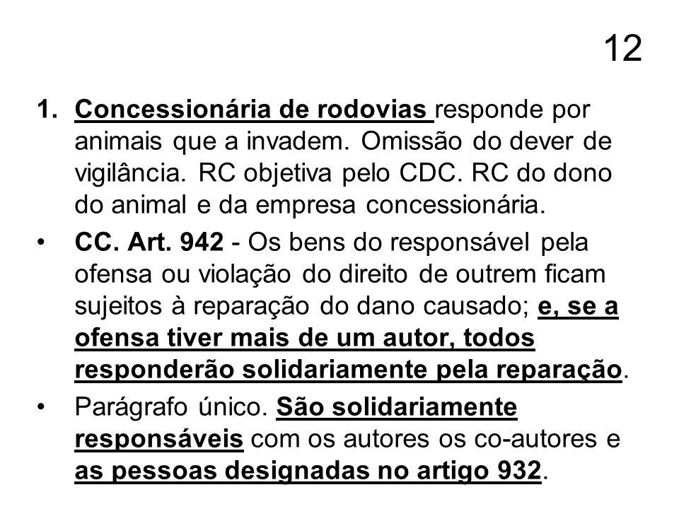 12 1.Concessionária de rodovias responde por animais que a invadem. Omissão do dever de vigilância. RC objetiva pelo CDC. RC do dono do animal e da em