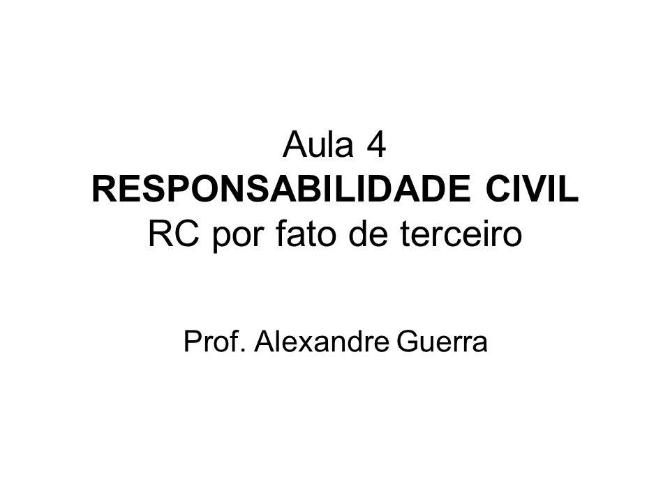 Aula 4 RESPONSABILIDADE CIVIL RC por fato de terceiro Prof. Alexandre Guerra