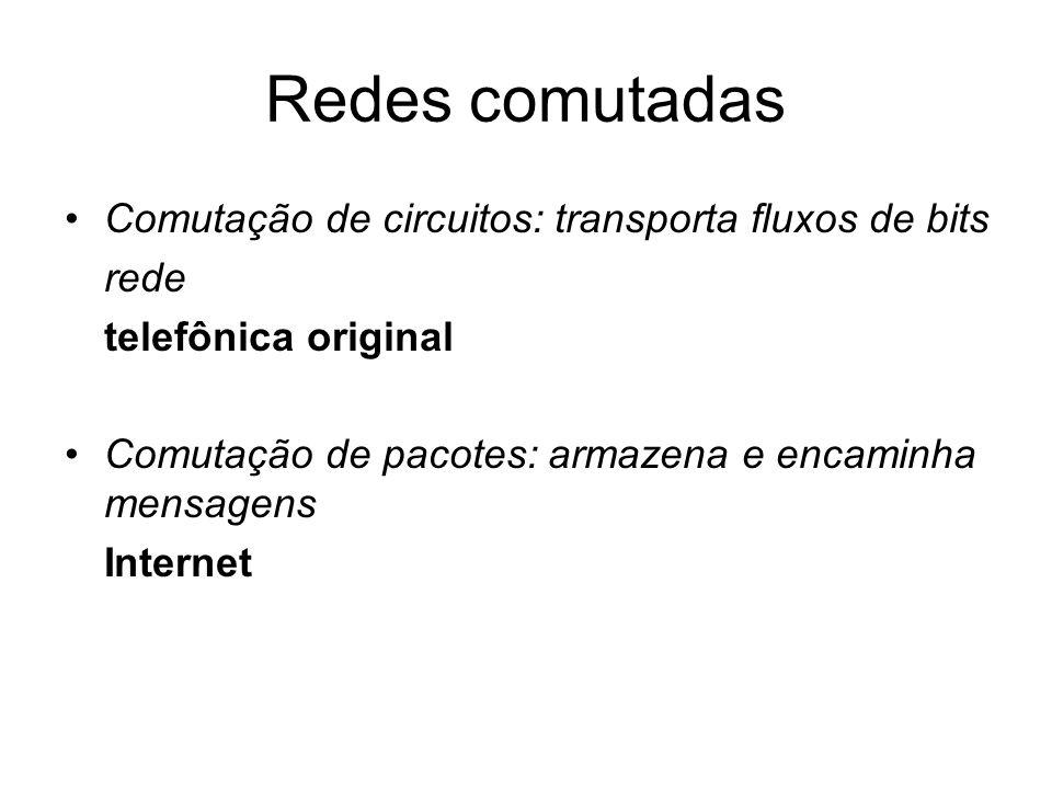 Redes comutadas Comutação de circuitos: transporta fluxos de bits rede telefônica original Comutação de pacotes: armazena e encaminha mensagens Intern