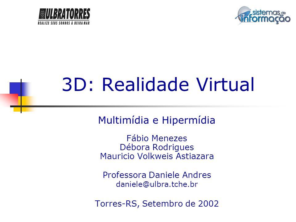 3D: Realidade Virtual Multimídia e Hipermídia Fábio Menezes Débora Rodrigues Mauricio Volkweis Astiazara Professora Daniele Andres daniele@ulbra.tche.