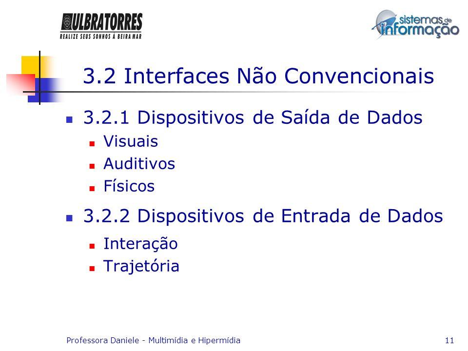 Professora Daniele - Multimídia e Hipermídia11 3.2 Interfaces Não Convencionais 3.2.1 Dispositivos de Saída de Dados Visuais Auditivos Físicos 3.2.2 D