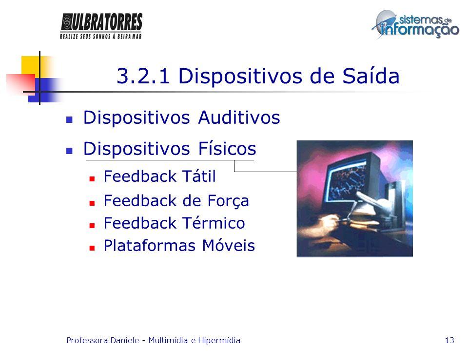 Professora Daniele - Multimídia e Hipermídia13 3.2.1 Dispositivos de Saída Dispositivos Auditivos Dispositivos Físicos Feedback Tátil Feedback de Forç