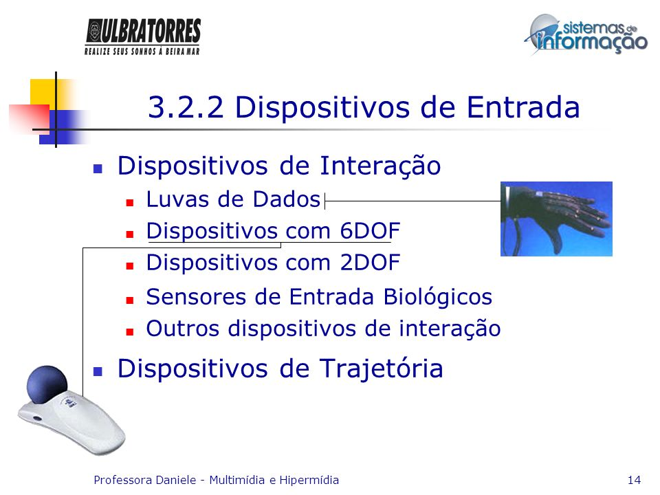 Professora Daniele - Multimídia e Hipermídia14 3.2.2 Dispositivos de Entrada Dispositivos de Interação Luvas de Dados Dispositivos com 6DOF Dispositiv
