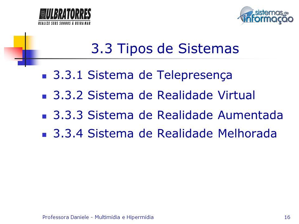 Professora Daniele - Multimídia e Hipermídia16 3.3 Tipos de Sistemas 3.3.1 Sistema de Telepresença 3.3.2 Sistema de Realidade Virtual 3.3.3 Sistema de