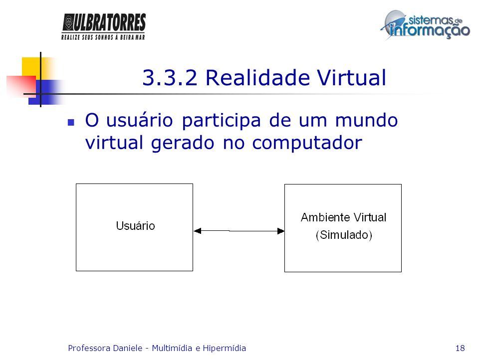 Professora Daniele - Multimídia e Hipermídia18 3.3.2 Realidade Virtual O usuário participa de um mundo virtual gerado no computador