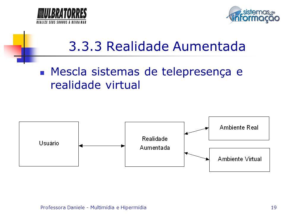 Professora Daniele - Multimídia e Hipermídia19 3.3.3 Realidade Aumentada Mescla sistemas de telepresença e realidade virtual