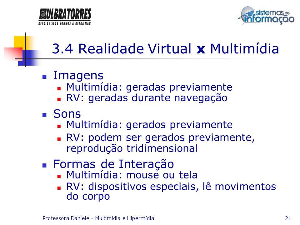 Professora Daniele - Multimídia e Hipermídia21 3.4 Realidade Virtual x Multimídia Imagens Multimídia: geradas previamente RV: geradas durante navegaçã