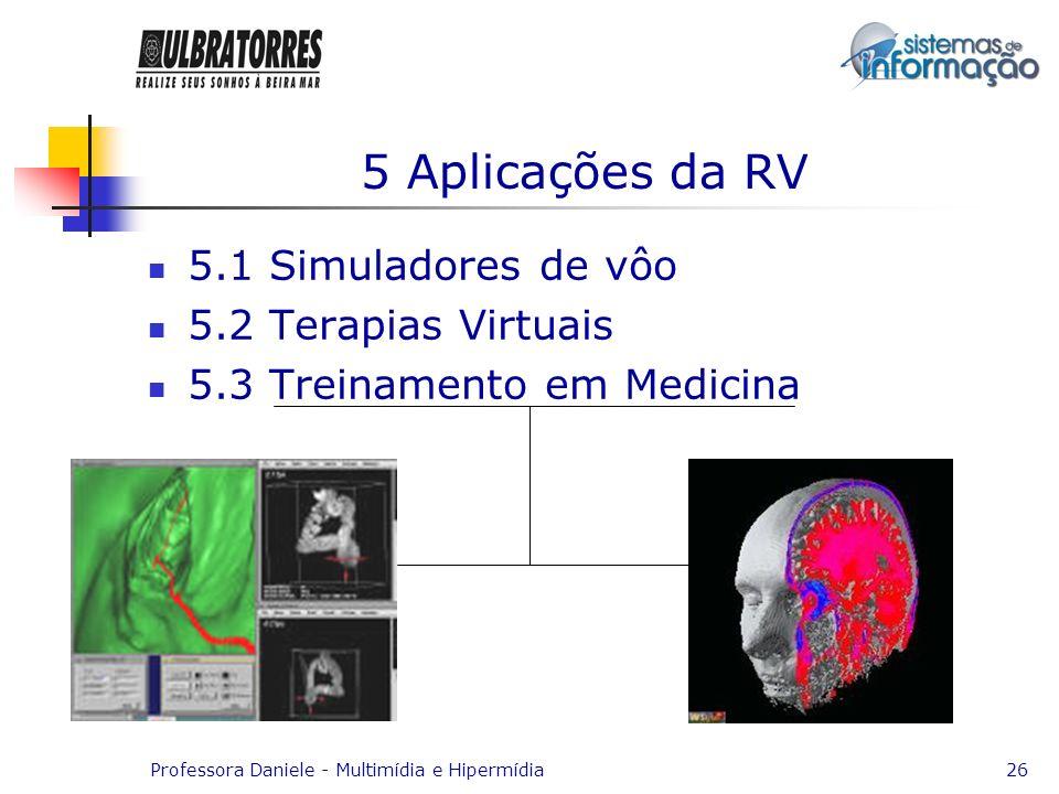 Professora Daniele - Multimídia e Hipermídia26 5 Aplicações da RV 5.1 Simuladores de vôo 5.2 Terapias Virtuais 5.3 Treinamento em Medicina