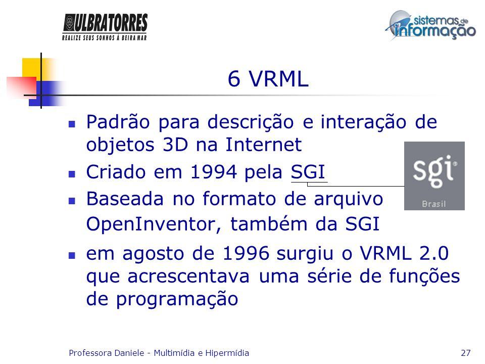 Professora Daniele - Multimídia e Hipermídia27 6 VRML Padrão para descrição e interação de objetos 3D na Internet Criado em 1994 pela SGI Baseada no f