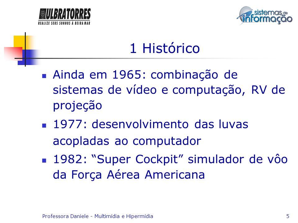 Professora Daniele - Multimídia e Hipermídia5 1 Histórico Ainda em 1965: combinação de sistemas de vídeo e computação, RV de projeção 1977: desenvolvi