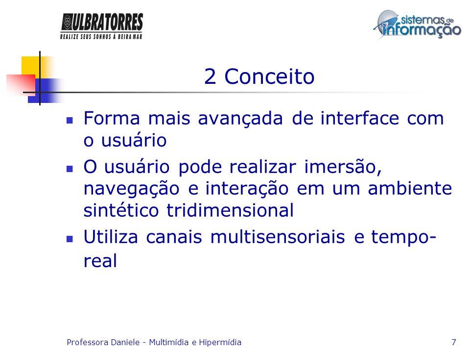 Professora Daniele - Multimídia e Hipermídia7 2 Conceito Forma mais avançada de interface com o usuário O usuário pode realizar imersão, navegação e i