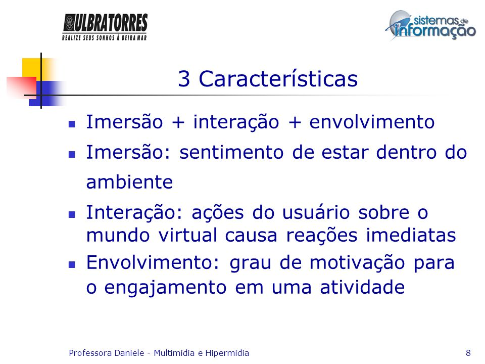Professora Daniele - Multimídia e Hipermídia8 3 Características Imersão + interação + envolvimento Imersão: sentimento de estar dentro do ambiente Int