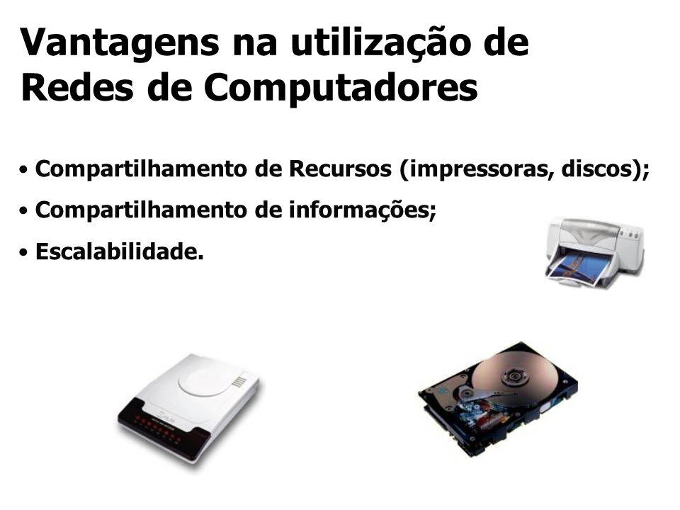 Compartilhamento de Recursos (impressoras, discos); Compartilhamento de informações; Escalabilidade. Vantagens na utilização de Redes de Computadores