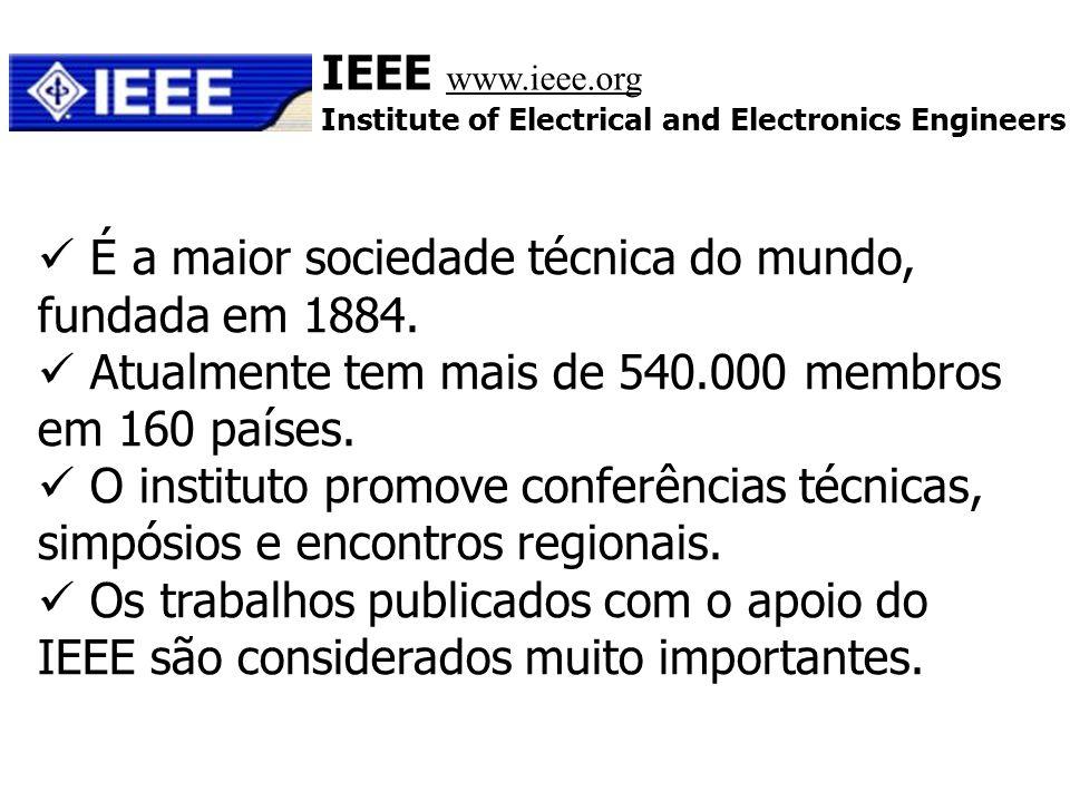 IEEE www.ieee.org Institute of Electrical and Electronics Engineers É a maior sociedade técnica do mundo, fundada em 1884. Atualmente tem mais de 540.