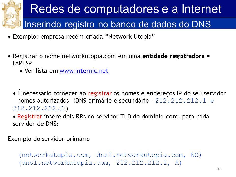 107 Redes de computadores e a Internet Inserindo registro no banco de dados do DNS Exemplo: empresa recém-criada Network Utopia Registrar o nome netwo