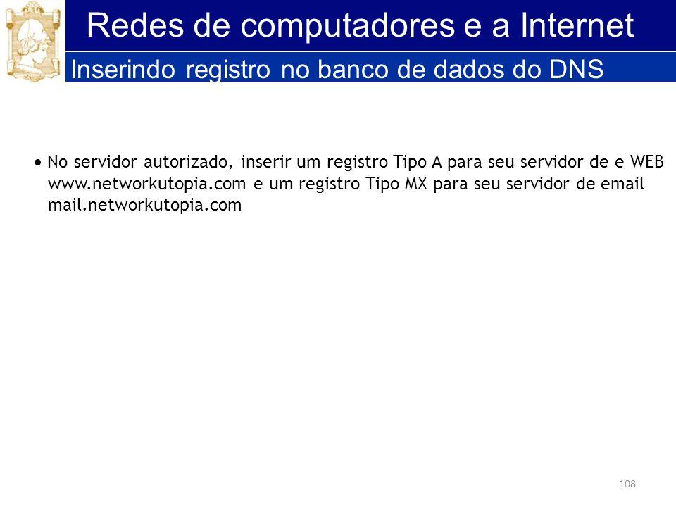 108 Redes de computadores e a Internet Inserindo registro no banco de dados do DNS No servidor autorizado, inserir um registro Tipo A para seu servido