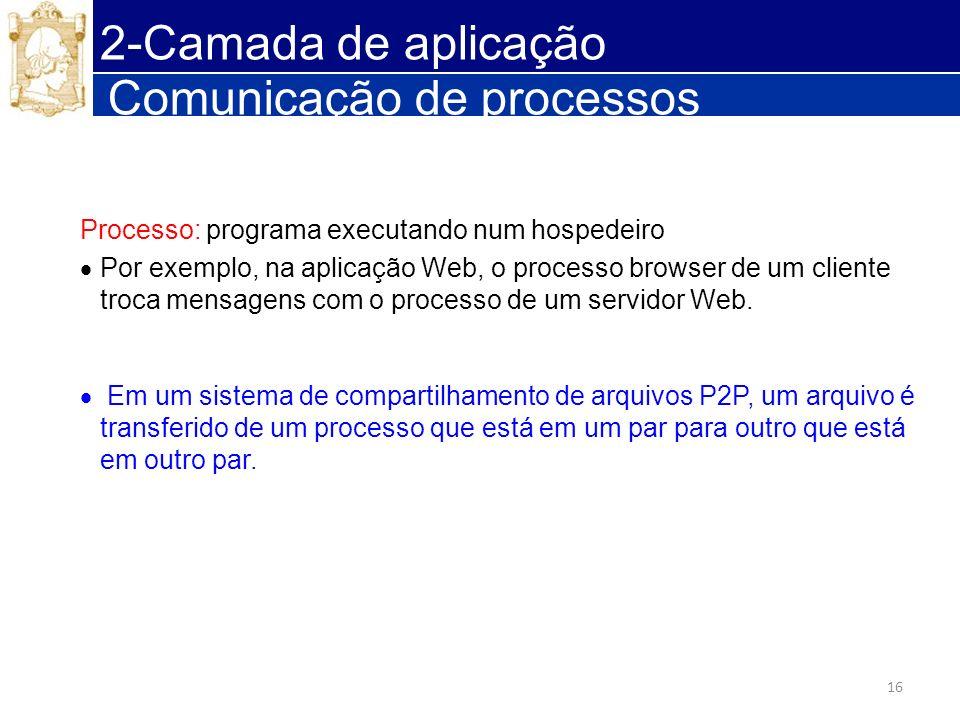 16 Comunicação de processos Processo: programa executando num hospedeiro Por exemplo, na aplicação Web, o processo browser de um cliente troca mensage