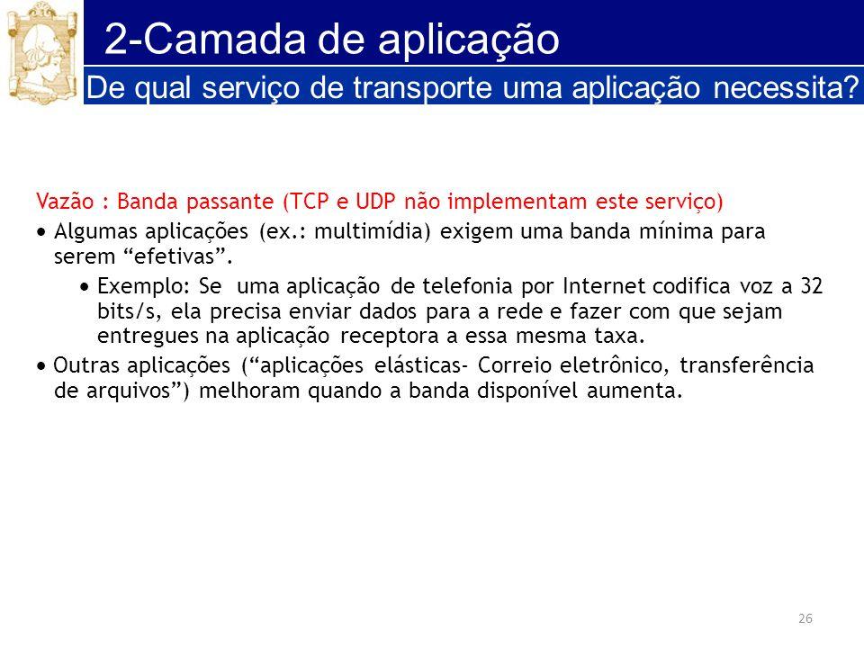 26 2-Camada de aplicação De qual serviço de transporte uma aplicação necessita? Vazão : Banda passante (TCP e UDP não implementam este serviço) Alguma