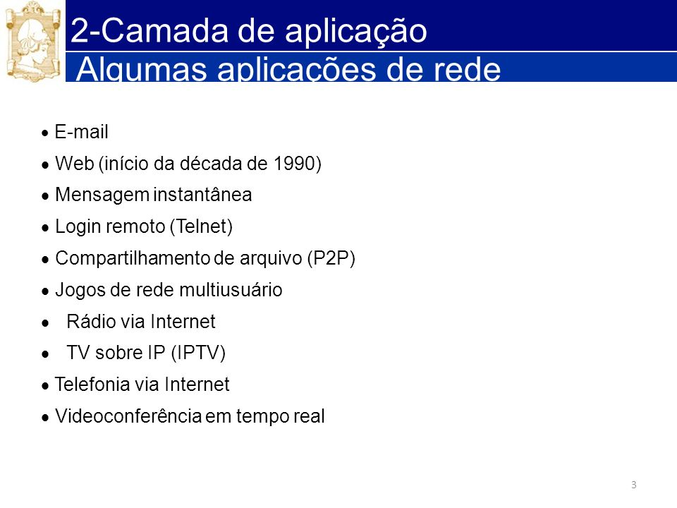 3 Algumas aplicações de rede E-mail Web (início da década de 1990) Mensagem instantânea Login remoto (Telnet) Compartilhamento de arquivo (P2P) Jogos