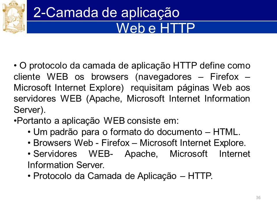 36 2-Camada de aplicação Web e HTTP O protocolo da camada de aplicação HTTP define como cliente WEB os browsers (navegadores – Firefox – Microsoft Int