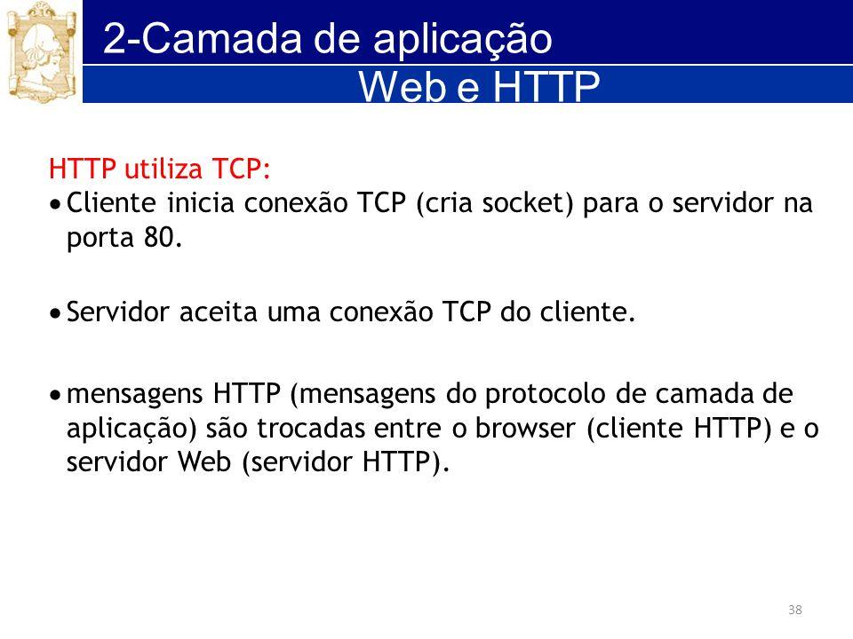 38 2-Camada de aplicação HTTP utiliza TCP: Cliente inicia conexão TCP (cria socket) para o servidor na porta 80. Servidor aceita uma conexão TCP do cl