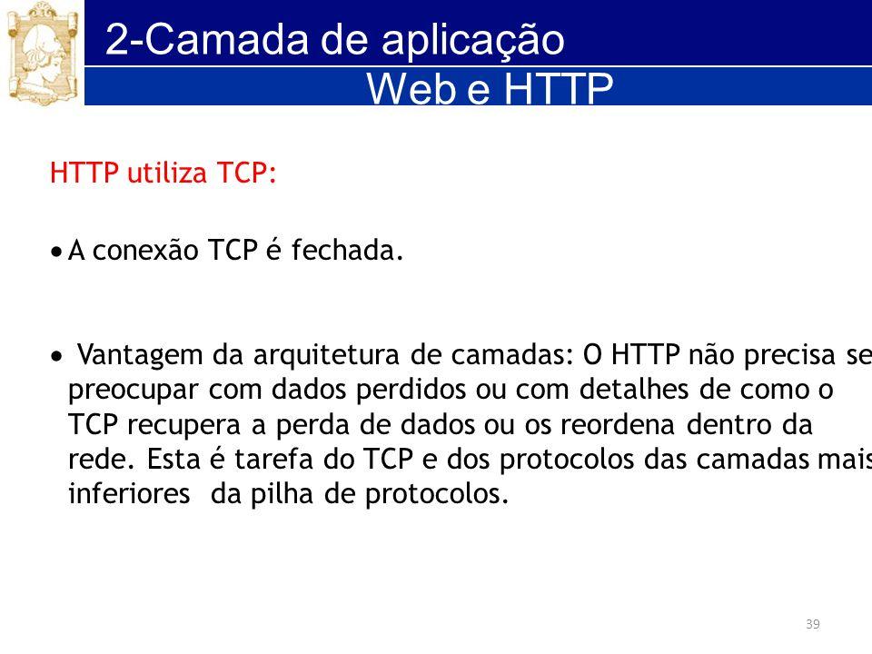 39 2-Camada de aplicação HTTP utiliza TCP: A conexão TCP é fechada. Vantagem da arquitetura de camadas: O HTTP não precisa se preocupar com dados perd