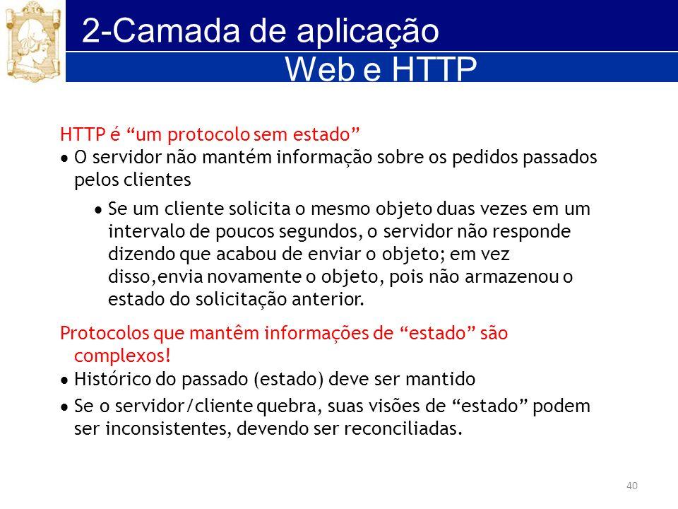 40 2-Camada de aplicação HTTP é um protocolo sem estado O servidor não mantém informação sobre os pedidos passados pelos clientes Se um cliente solici