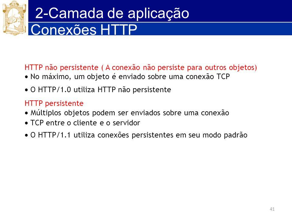 41 2-Camada de aplicação Conexões HTTP HTTP não persistente ( A conexão não persiste para outros objetos) No máximo, um objeto é enviado sobre uma con