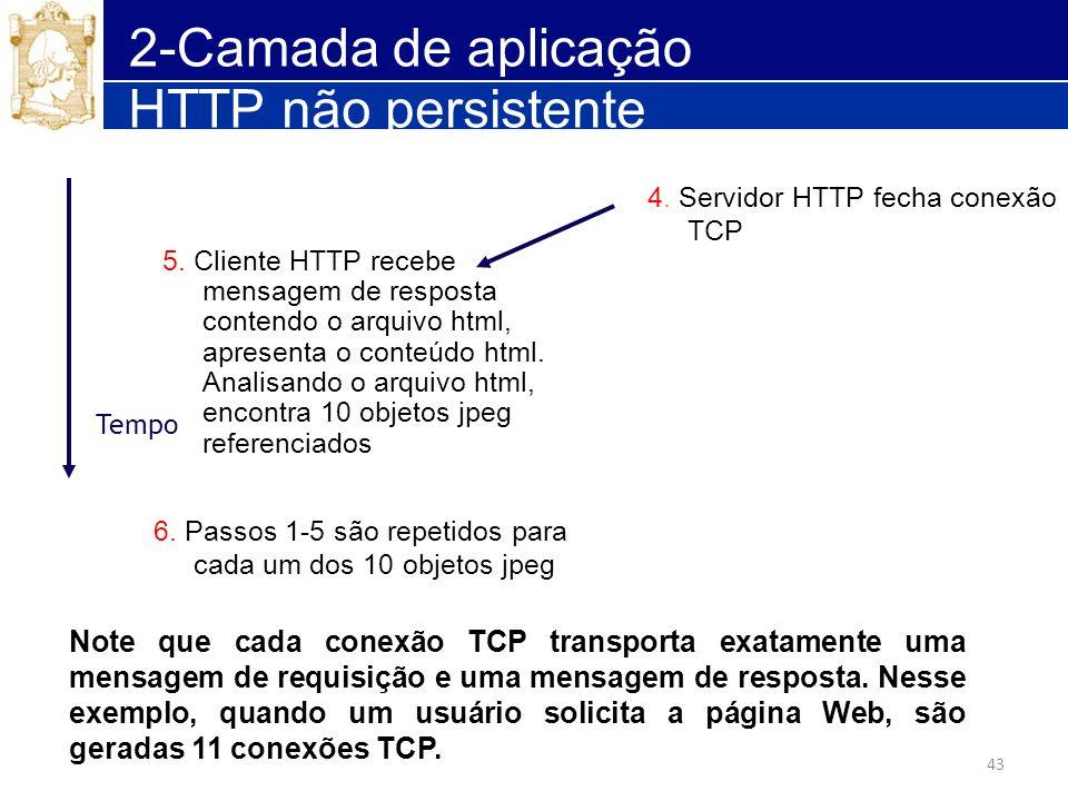 43 2-Camada de aplicação 4. Servidor HTTP fecha conexão TCP 5. Cliente HTTP recebe mensagem de resposta contendo o arquivo html, apresenta o conteúdo