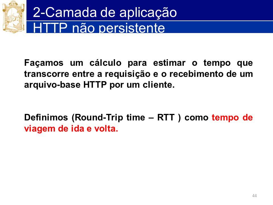 44 2-Camada de aplicação HTTP não persistente Façamos um cálculo para estimar o tempo que transcorre entre a requisição e o recebimento de um arquivo-