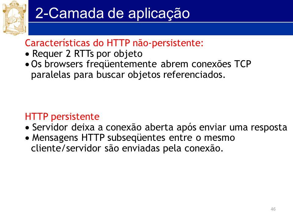 46 2-Camada de aplicação Características do HTTP não-persistente: Requer 2 RTTs por objeto Os browsers freqüentemente abrem conexões TCP paralelas par