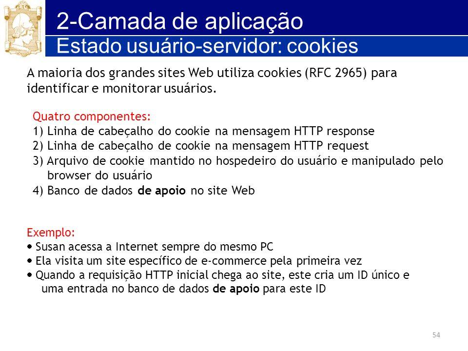 54 2-Camada de aplicação Estado usuário-servidor: cookies Quatro componentes: 1) Linha de cabeçalho do cookie na mensagem HTTP response 2) Linha de ca