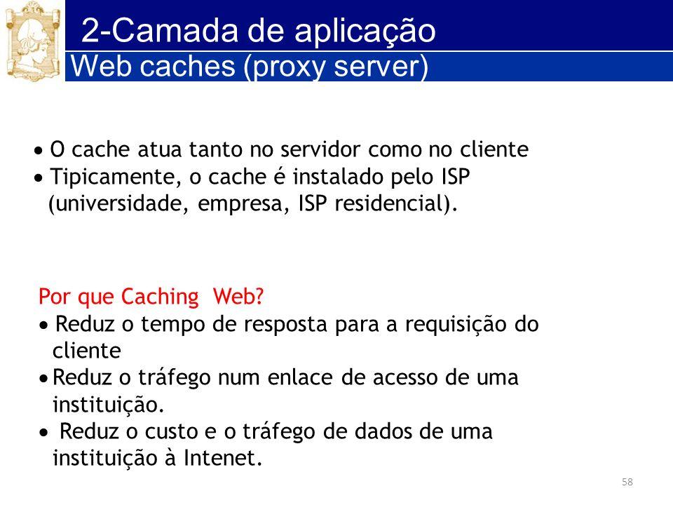 58 2-Camada de aplicação Web caches (proxy server) O cache atua tanto no servidor como no cliente Tipicamente, o cache é instalado pelo ISP (universid