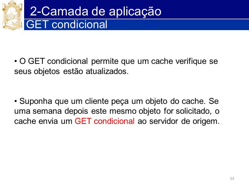 64 2-Camada de aplicação GET condicional O GET condicional permite que um cache verifique se seus objetos estão atualizados. Suponha que um cliente pe