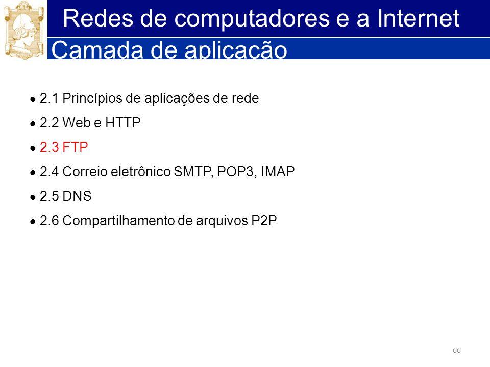 66 Redes de computadores e a Internet Camada de aplicação 2.1 Princípios de aplicações de rede 2.2 Web e HTTP 2.3 FTP 2.4 Correio eletrônico SMTP, POP