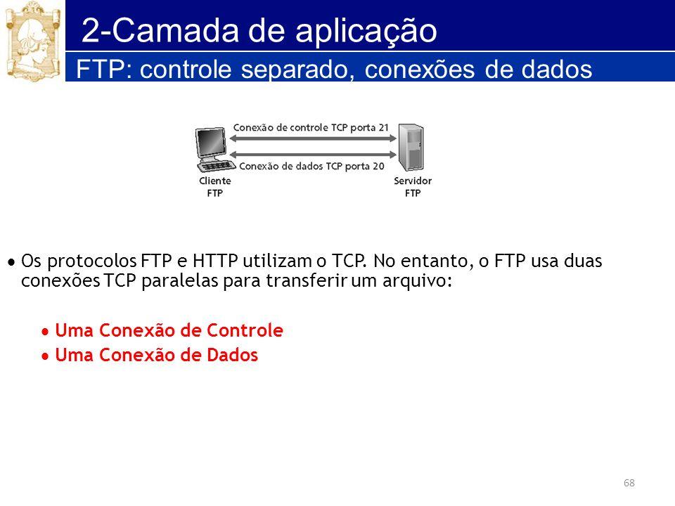68 2-Camada de aplicação FTP: controle separado, conexões de dados Os protocolos FTP e HTTP utilizam o TCP. No entanto, o FTP usa duas conexões TCP pa