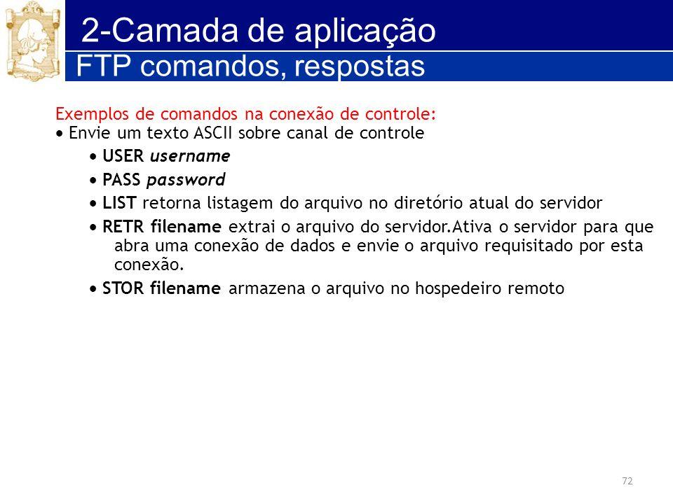 72 2-Camada de aplicação FTP comandos, respostas Exemplos de comandos na conexão de controle: Envie um texto ASCII sobre canal de controle USER userna