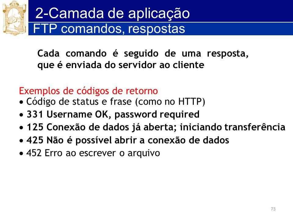 73 2-Camada de aplicação Exemplos de códigos de retorno Código de status e frase (como no HTTP) 331 Username OK, password required 125 Conexão de dado