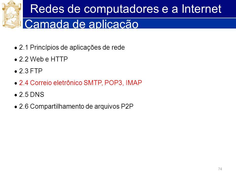 74 Redes de computadores e a Internet Camada de aplicação 2.1 Princípios de aplicações de rede 2.2 Web e HTTP 2.3 FTP 2.4 Correio eletrônico SMTP, POP