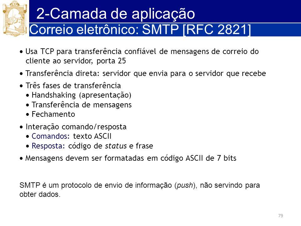 79 2-Camada de aplicação Correio eletrônico: SMTP [RFC 2821] Usa TCP para transferência confiável de mensagens de correio do cliente ao servidor, port