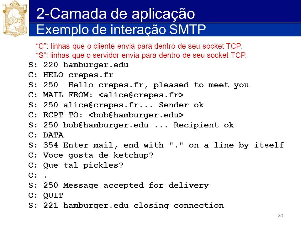 80 2-Camada de aplicação Exemplo de interação SMTP S: 220 hamburger.edu C: HELO crepes.fr S: 250 Hello crepes.fr, pleased to meet you C: MAIL FROM: S: