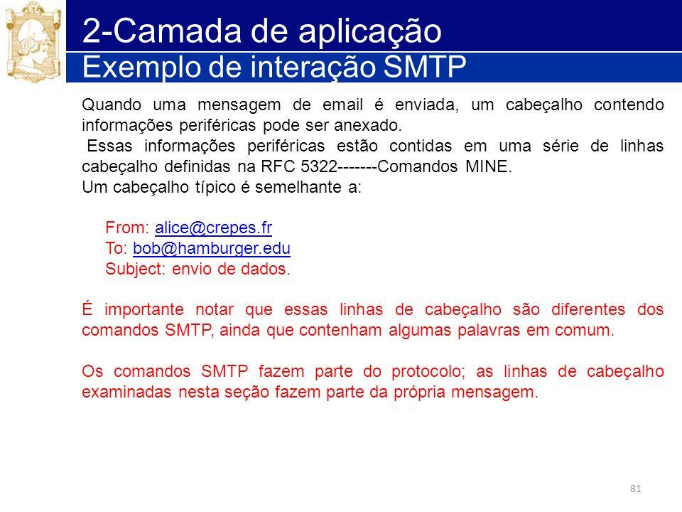81 2-Camada de aplicação Exemplo de interação SMTP Quando uma mensagem de email é enviada, um cabeçalho contendo informações periféricas pode ser anex