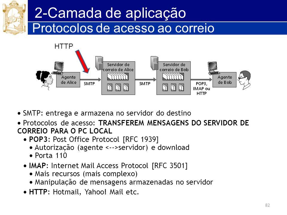 82 2-Camada de aplicação Protocolos de acesso ao correio SMTP: entrega e armazena no servidor do destino Protocolos de acesso: TRANSFEREM MENSAGENS DO
